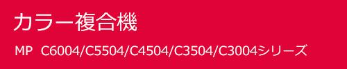 カラー複合機 MP C6004/C5504/C4504/C3504/C3004シリーズ